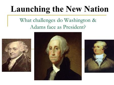 What challenges do Washington & Adams face as President? Launching the New Nation.