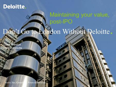 © 2007 RCS Deloitte and Touche Don't Go to London Without Deloitte. Chris Weston Partner, Deloitte Maintaining your value, post-IPO.