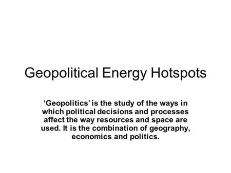 Geopolitical Energy Hotspots 'Geopolitics' is the study of the ways in which political decisions and processes affect the way resources and space are used.