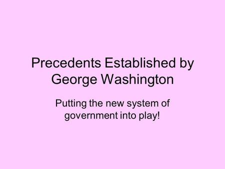 Precedents Established by George Washington Putting the new system of government into play!