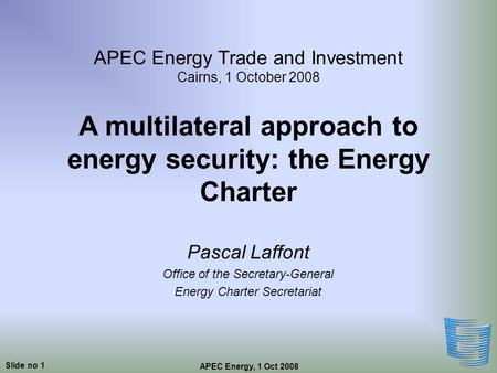 Slide no 1 APEC Energy, 1 Oct 2008 APEC Energy Trade and Investment Cairns, 1 October 2008 A multilateral approach to energy security: the Energy Charter.