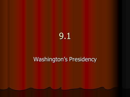 9.1 Washington's Presidency. George Washington 1 st Presidential Election November 1788 1 st Presidential Election November 1788 Washington was inaugurated.