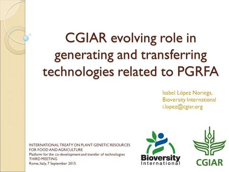 CGIAR evolving role in generating and transferring technologies related to PGRFA Isabel López Noriega, Bioversity International INTERNATIONAL.
