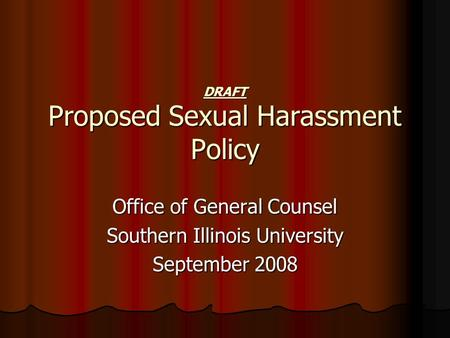 DRAFT Proposed Sexual Harassment Policy Office of General Counsel Southern Illinois University September 2008.