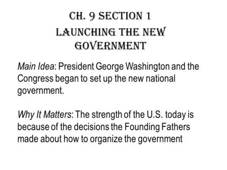 Ch. 9 section 1 Launching the New Government Main Idea : President George Washington and the Congress began to set up the new national government. Why.