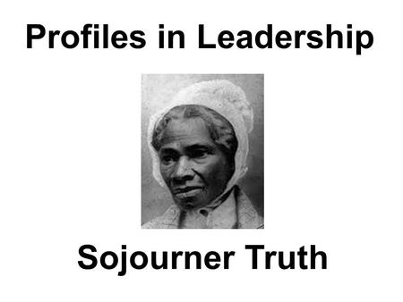 Profiles in Leadership Sojourner Truth. Sojourner Truth Born: 1797 Died: 1883.