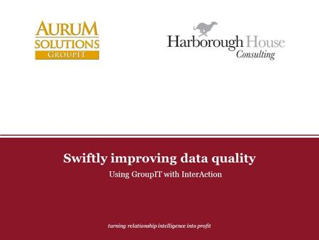 Turning relationship intelligence into profit Swiftly improving data quality Using GroupIT with InterAction.