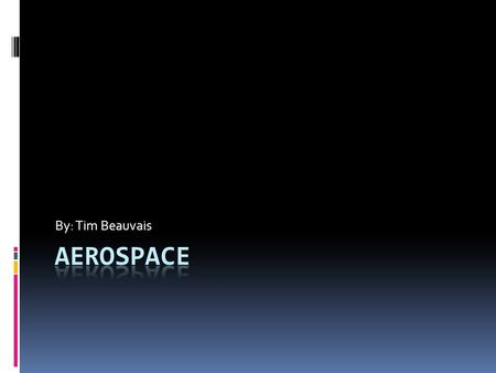 By: Tim Beauvais. What is Aerospace?  Aerospace is the industry that researches, designs, manufactures, operates, and maintains vehicles moving through.