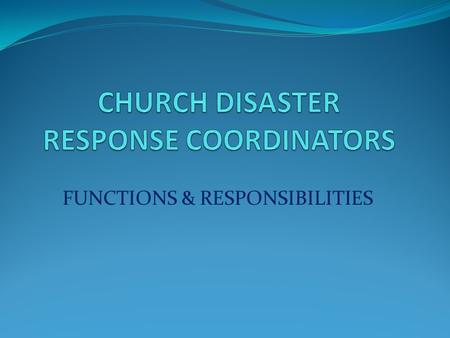FUNCTIONS & RESPONSIBILITIES. WHY HAVE A COORDINATOR? Disasters are local – need initial local response Prior planning is essential Local coordinator.