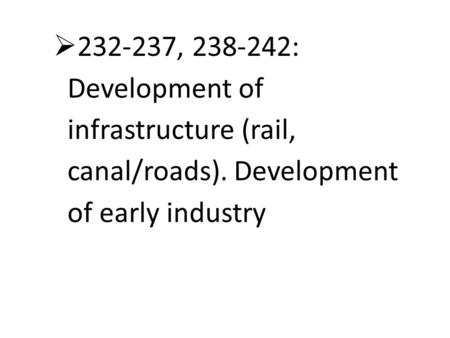  232-237, 238-242: Development of infrastructure (rail, canal/roads). Development of early industry.