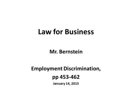 Law for Business Mr. Bernstein Employment Discrimination, pp 453-462 January 14, 2015.