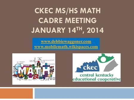 CKEC MS/HS MATH CADRE MEETING JANUARY 14 TH, 2014 www.debbiewaggoner.com www.mobilemath.wikispaces.com.