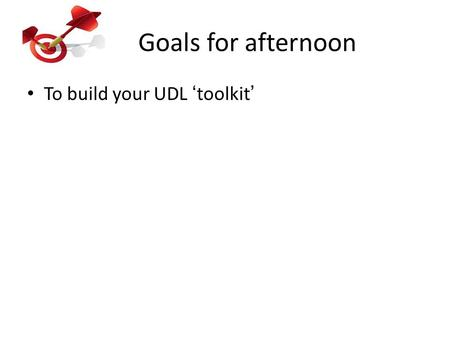 Goals for afternoon To build your UDL 'toolkit'. Share your morning lesson work: What is the goal? How is variability supported? – UDL Guidelines What.