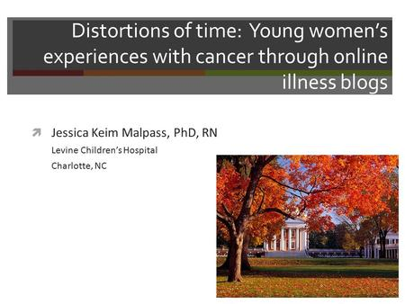 Distortions of time: Young women's experiences with cancer through online illness blogs  Jessica Keim Malpass, PhD, RN Levine Children's Hospital Charlotte,