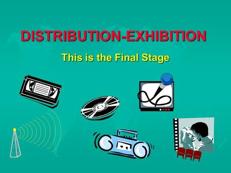 DISTRIBUTION-EXHIBITION This is the Final Stage. COMPARISON TO BUSINESS  Manufacturing Producing  Wholesaling Distribution  Retail Exhibition  A production.