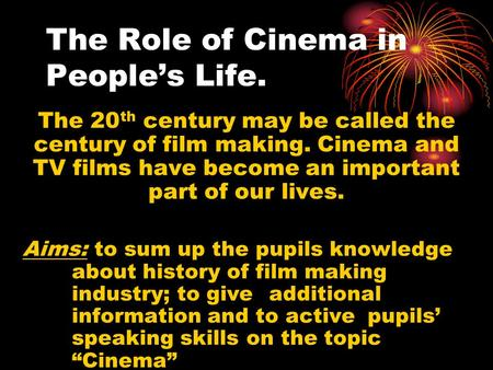 The Role of Cinema in People's Life. The 20 th century may be called the century of film making. Cinema and TV films have become an important part of our.