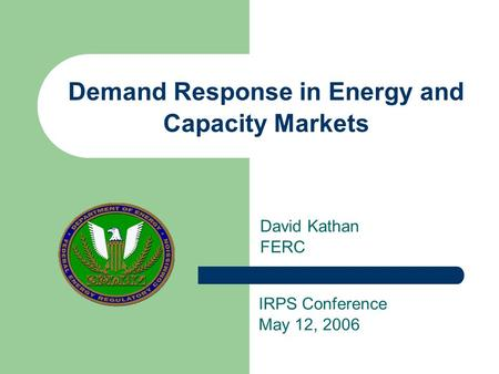 Demand Response in Energy and Capacity Markets David Kathan FERC IRPS Conference May 12, 2006.