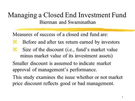 1 Managing a Closed End Investment Fund Bierman and Swaminathan Measures of success of a closed end fund are: z Before and after tax return earned by investors.