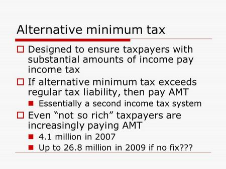 Alternative minimum tax  Designed to ensure taxpayers with substantial amounts of income pay income tax  If alternative minimum tax exceeds regular tax.