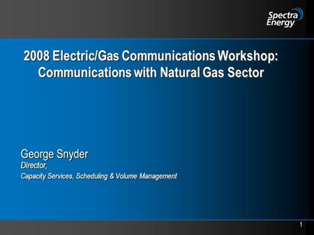 1 2008 Electric/Gas Communications Workshop: Communications with Natural Gas Sector George Snyder Director, Capacity Services, Scheduling & Volume Management.