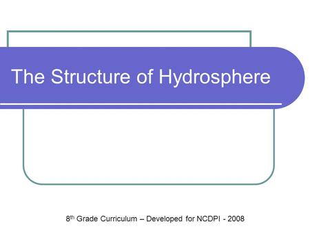 The Structure of Hydrosphere 8 th Grade Curriculum – Developed for NCDPI - 2008.