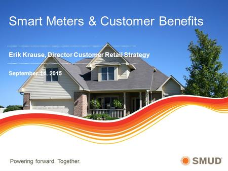 Powering forward. Together. Smart Meters & Customer Benefits Erik Krause, Director Customer Retail Strategy September 14, 2015.