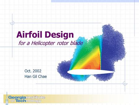 Airfoil Design for a Helicopter rotor blade Oct. 2002 Han Gil Chae.