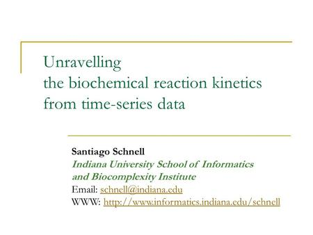 Unravelling the biochemical reaction kinetics from time-series data Santiago Schnell Indiana University School of Informatics and Biocomplexity Institute.