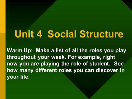 Unit 4 Social Structure Warm Up: Make a list of all the roles you play throughout your week. For example, right now you are playing the role of student.