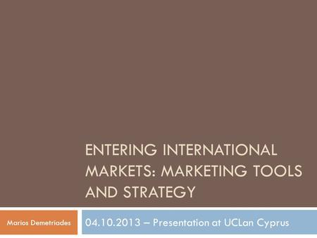 ENTERING INTERNATIONAL MARKETS: MARKETING TOOLS AND STRATEGY 04.10.2013 – Presentation at UCLan Cyprus Marios Demetriades.