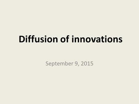 Diffusion of innovations September 9, 2015. Diffusion of Innovations Rogers, E. M. (2003). Diffusion of innovations (5th edition). New York, NY: Free.