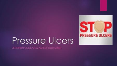 Pressure Ulcers JENNIFER POLGLAZE & ASHLEY COUTURIER.