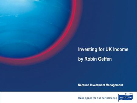 Make space for our performance Investing for UK Income by Robin Geffen Neptune Investment Management.