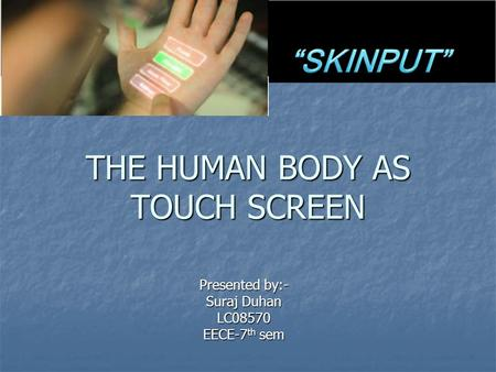 THE HUMAN BODY AS TOUCH SCREEN Presented by:- Suraj Duhan LC08570 EECE-7 th sem.
