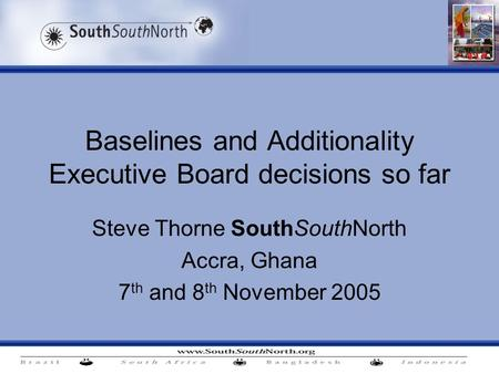 Baselines and Additionality Executive Board decisions so far Steve Thorne SouthSouthNorth Accra, Ghana 7 th and 8 th November 2005.