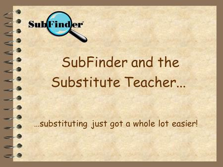 SubFinder and the Substitute Teacher... …substituting just got a whole lot easier!