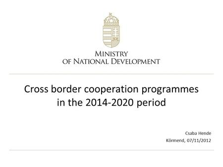 Cross border cooperation programmes in the 2014-2020 period Csaba Hende Körmend, 07/11/2012.