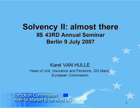 Solvency II: almost there IIS 43RD Annual Seminar Berlin 9 July 2007