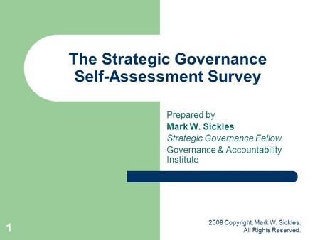 2008 Copyright, Mark W. Sickles. All Rights Reserved. 1 The Strategic Governance Self-Assessment Survey Prepared by Mark W. Sickles Strategic Governance.