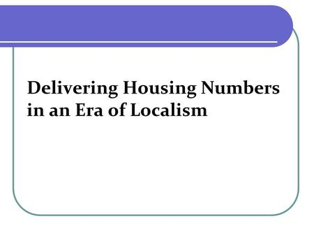 Delivering Housing Numbers in an Era of Localism.