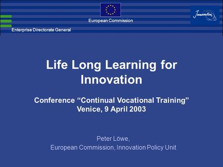 "Enterprise Directorate General European Commission Life Long Learning for Innovation Conference ""Continual Vocational Training"" Venice, 9 April 2003 Peter."