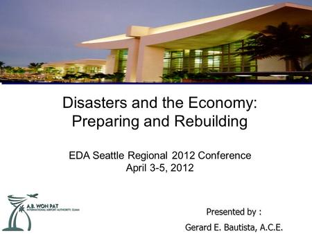 Disasters and the Economy: Preparing and Rebuilding EDA Seattle Regional 2012 Conference April 3-5, 2012 Presented by : Gerard E. Bautista, A.C.E.
