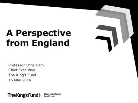 A Perspective from England Professor Chris Ham Chief Executive The King's Fund 15 May 2014.