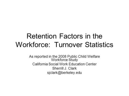 Retention Factors in the Workforce: Turnover Statistics As reported in the 2008 Public Child Welfare Workforce Study California Social Work Education Center.