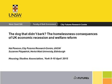 City Futures Research Centre The dog that didn't bark? The homelessness consequences of UK economic recession and welfare reform Hal Pawson, City Futures.