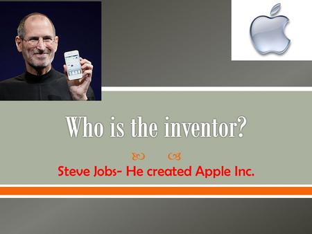  Steve Jobs- He created Apple Inc..  The invention is the iPhone.
