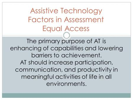 Assistive Technology Factors in Assessment Equal Access The primary purpose of AT is enhancing of capabilities and lowering barriers to achievement. AT.