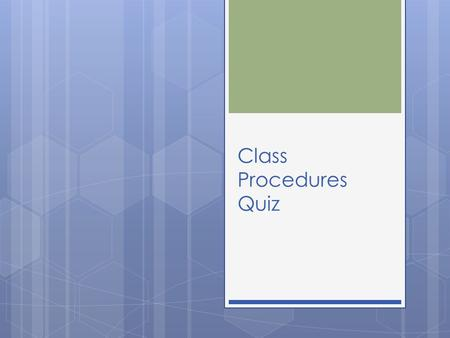 Class Procedures Quiz. 1- What should you do as soon as you enter the classroom?  A. check to see what tv shows your friend watched last night  B. look.