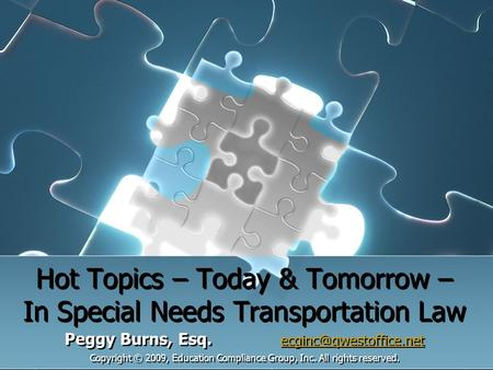Hot Topics – Today & Tomorrow – In Special Needs Transportation Law Peggy Burns, Esq.  Copyright © 2009, Education.