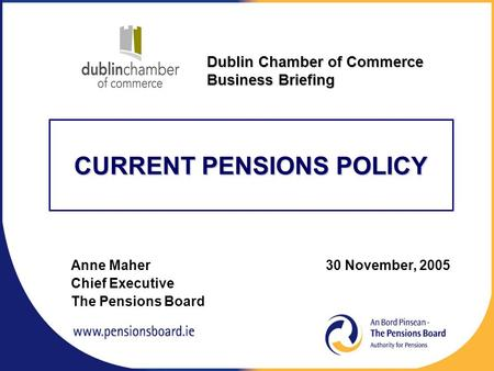 CURRENT PENSIONS POLICY Anne Maher 30 November, 2005 Chief Executive The Pensions Board Dublin Chamber of Commerce Business Briefing.